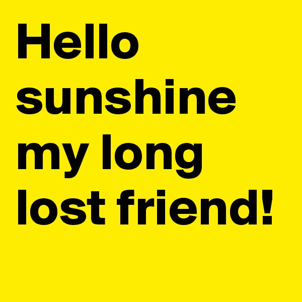 Hello sunshine my long lost friend!