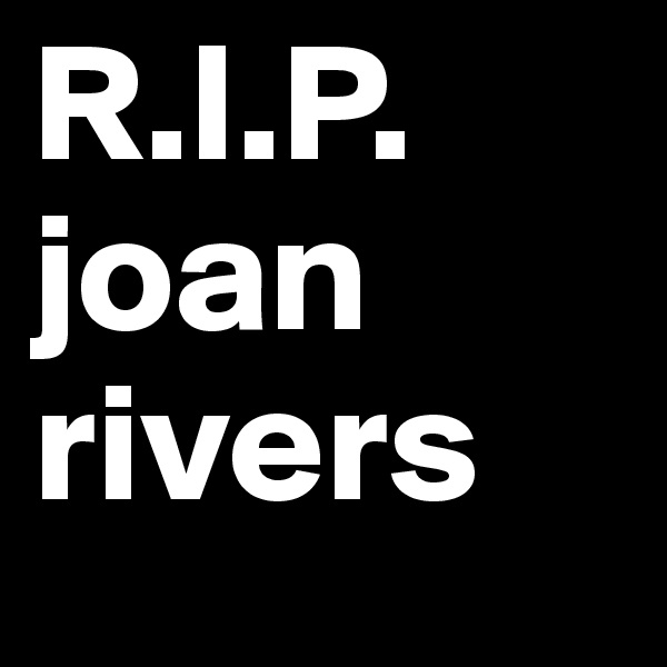 R.I.P. joan rivers