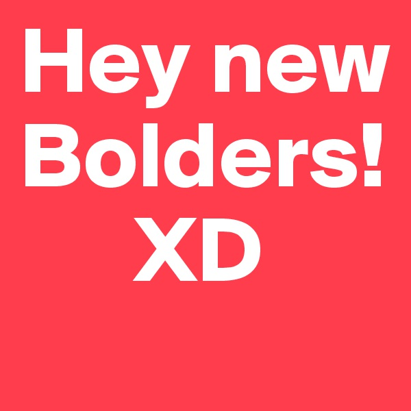 Hey new Bolders!       XD