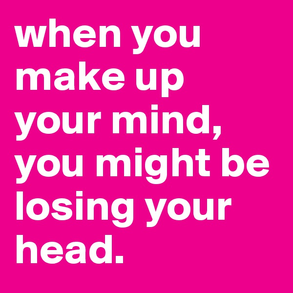 when you make up your mind, you might be losing your head.