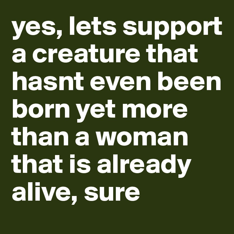 yes, lets support a creature that hasnt even been born yet more than a woman that is already alive, sure