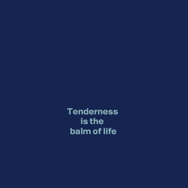 Tenderness  is the  balm of life