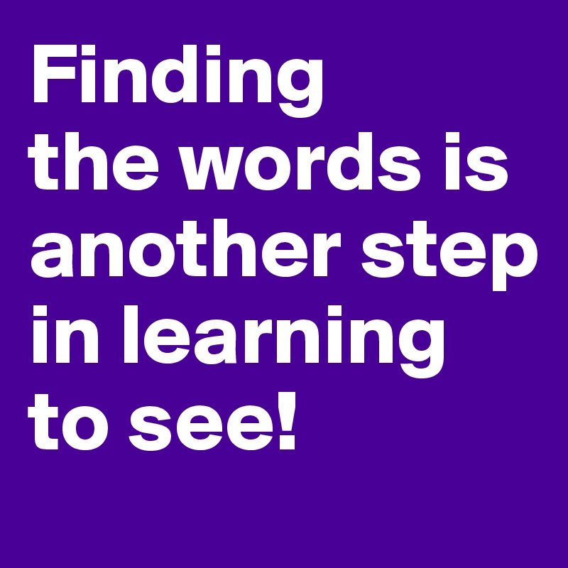 Finding  the words is another step in learning to see!