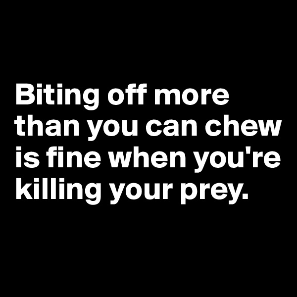 Biting off more than you can chew is fine when you're killing your prey.