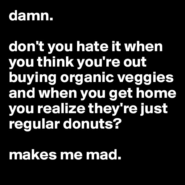 damn.   don't you hate it when you think you're out buying organic veggies and when you get home you realize they're just regular donuts?   makes me mad.