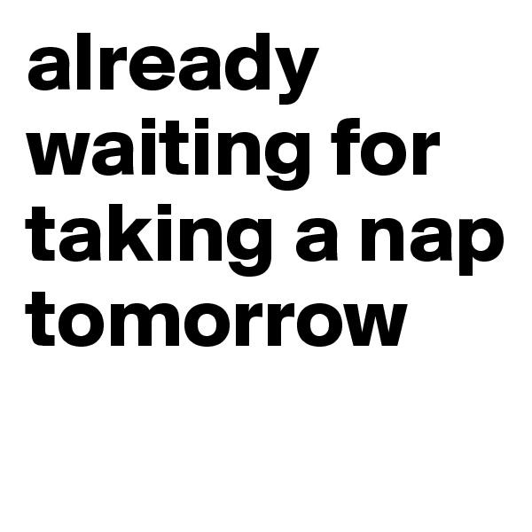 already waiting for taking a nap tomorrow