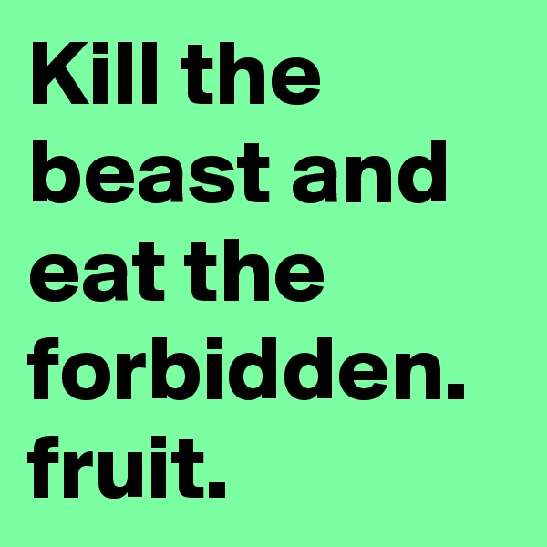 Kill the beast and eat the forbidden. fruit.