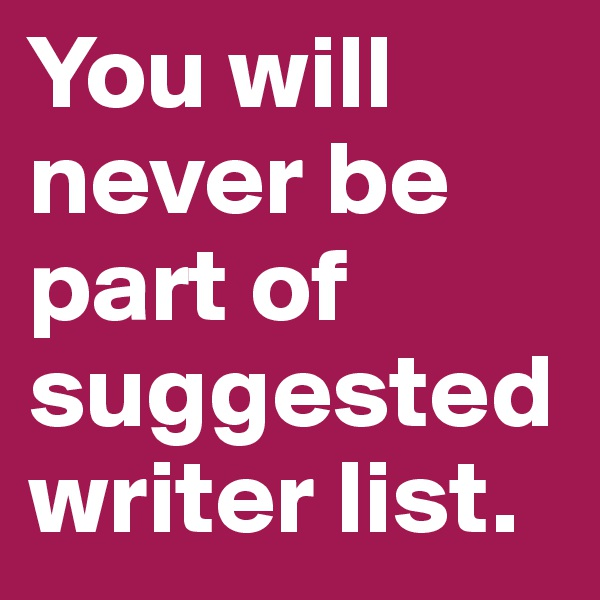 You will never be part of suggested writer list.
