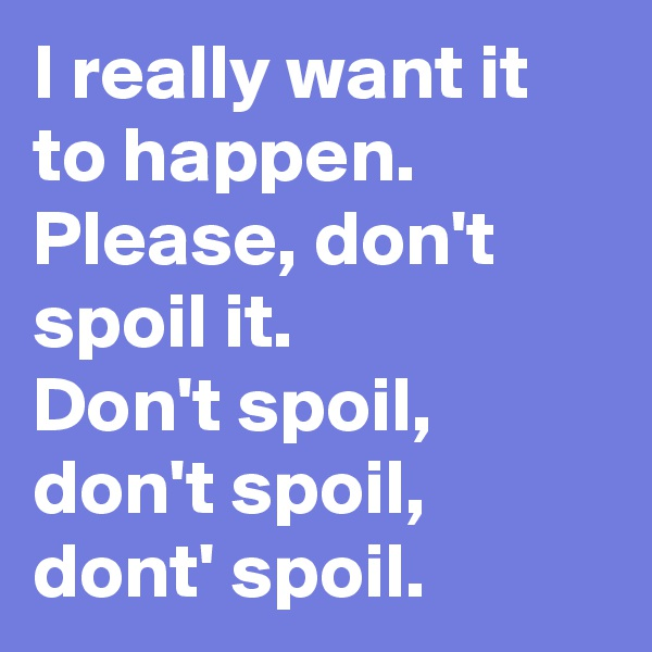 I really want it to happen. Please, don't spoil it.  Don't spoil,  don't spoil,  dont' spoil.