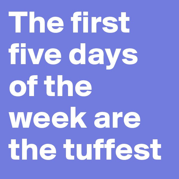 The first five days of the week are the tuffest
