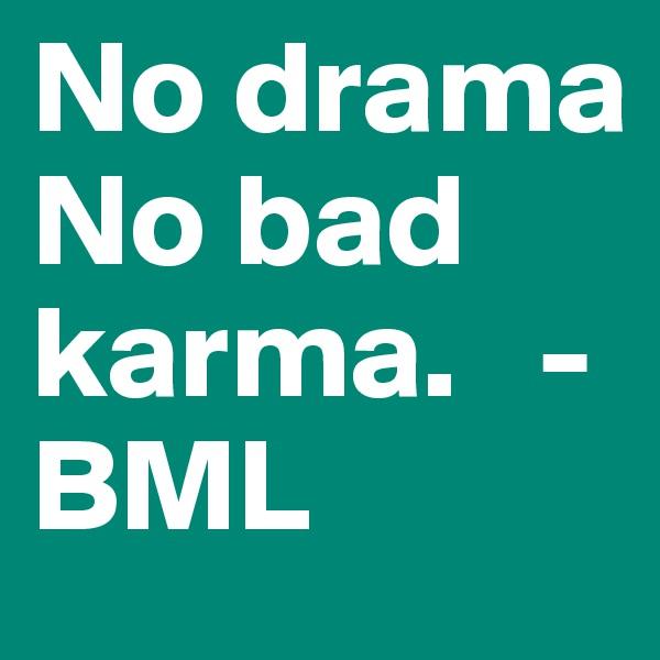 No drama No bad karma.   -BML