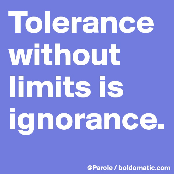 Tolerance without limits is ignorance.