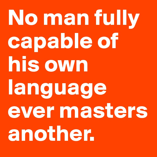 No man fully capable of his own language ever masters another.
