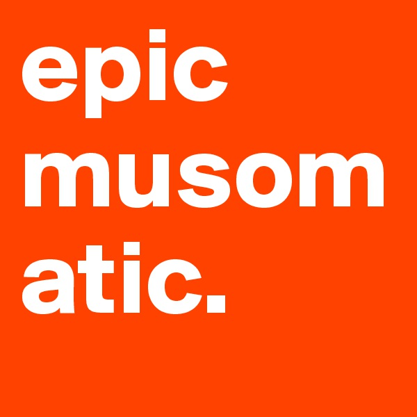 epic musomatic.