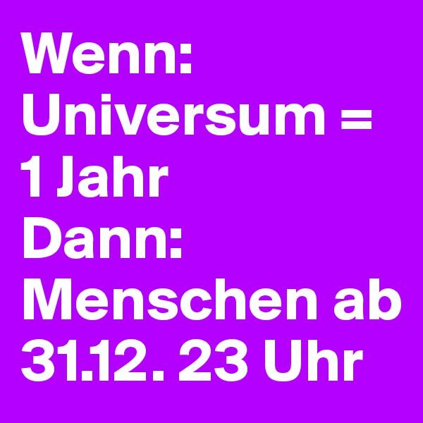 Wenn: Universum = 1 Jahr Dann: Menschen ab 31.12. 23 Uhr