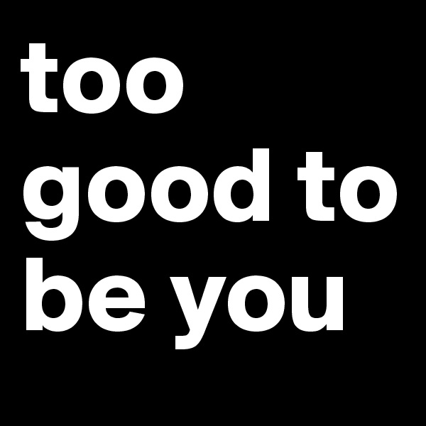 too good to be you
