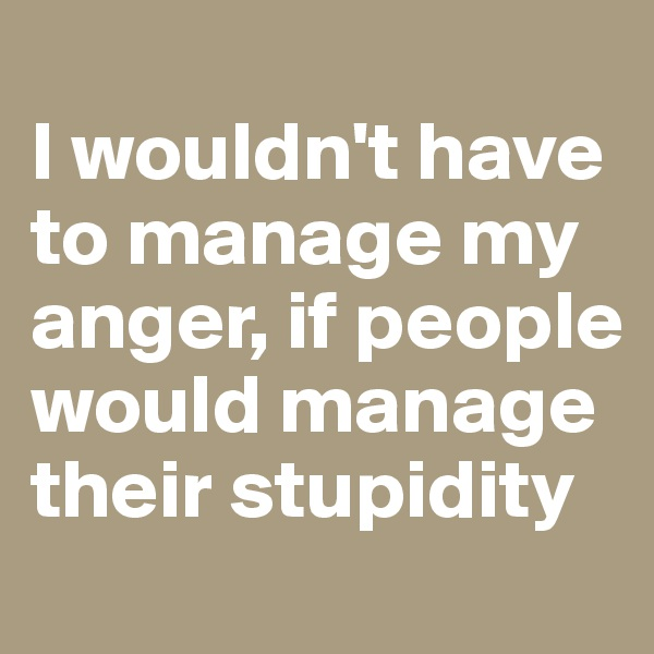 I wouldn't have to manage my anger, if people would manage their stupidity