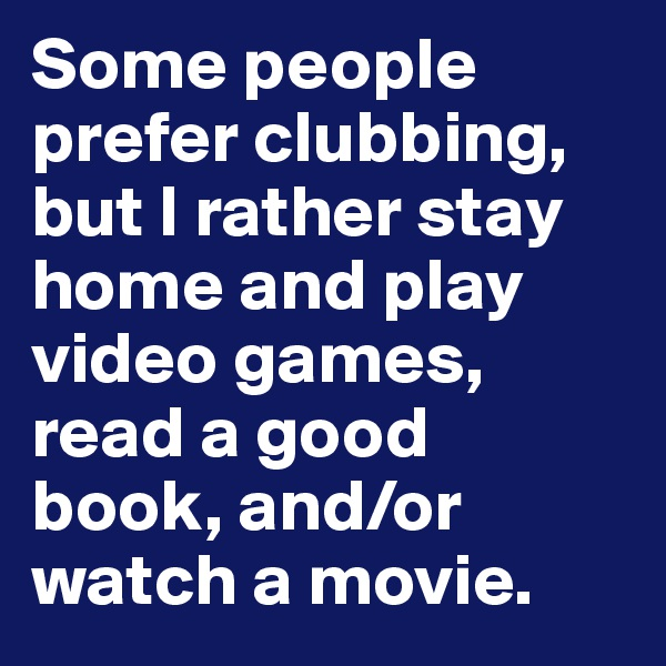 Some people prefer clubbing, but I rather stay home and play video games, read a good book, and/or watch a movie.