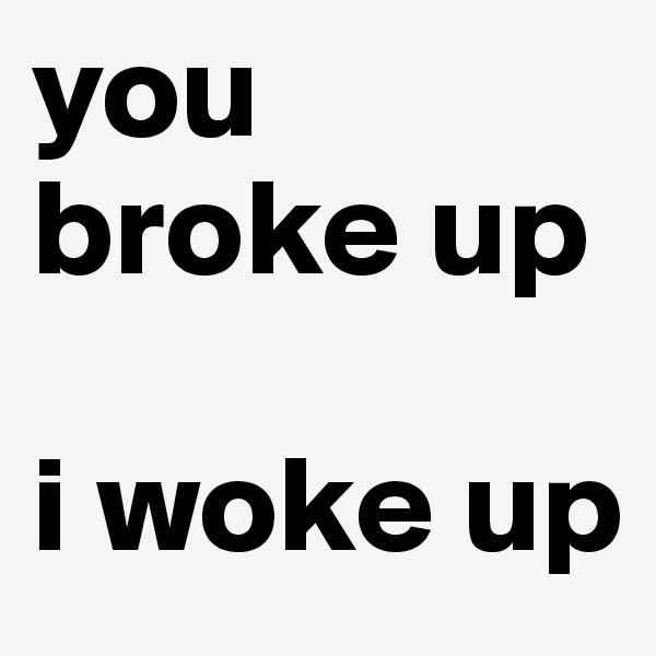 you broke up  i woke up
