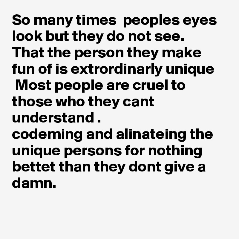 So many times  peoples eyes look but they do not see. That the person they make fun of is extrordinarly unique  Most people are cruel to those who they cant understand . codeming and alinateing the unique persons for nothing  bettet than they dont give a damn.