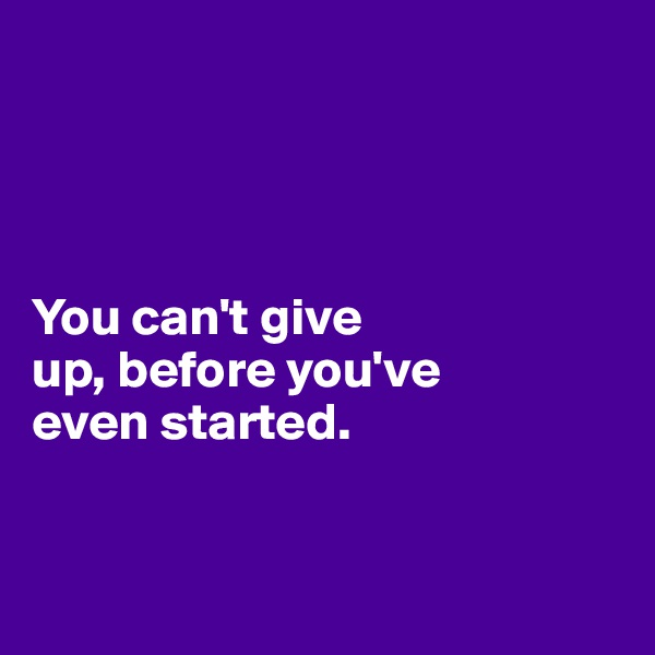 You can't give  up, before you've  even started.