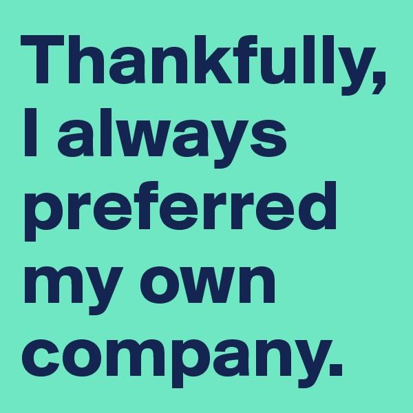 Thankfully,   I always preferred  my own company.