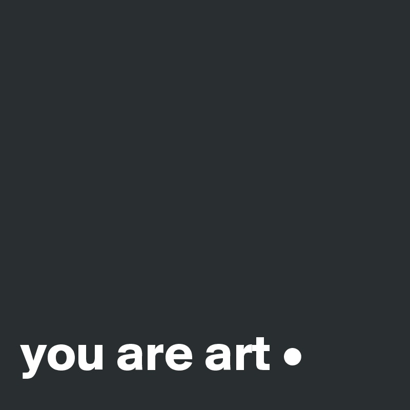 you are art •