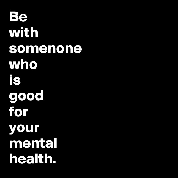 Be      with  somenone who  is  good for  your  mental health.