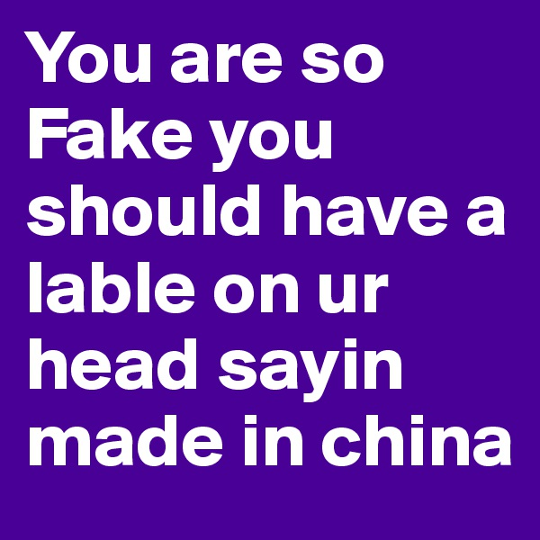 You are so Fake you should have a lable on ur head sayin made in china