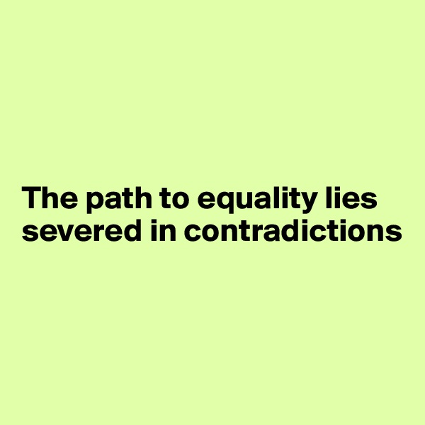 The path to equality lies severed in contradictions