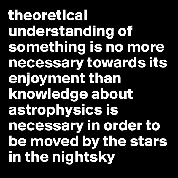 theoretical understanding of something is no more necessary towards its enjoyment than knowledge about astrophysics is necessary in order to be moved by the stars in the nightsky