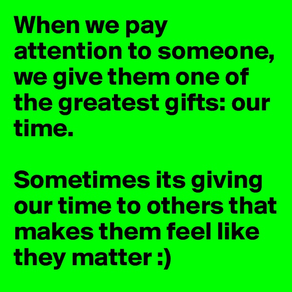 When we pay attention to someone, we give them one of the greatest gifts: our time.   Sometimes its giving our time to others that makes them feel like they matter :)