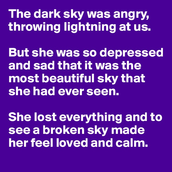 The dark sky was angry, throwing lightning at us.  But she was so depressed and sad that it was the most beautiful sky that she had ever seen.  She lost everything and to see a broken sky made her feel loved and calm.