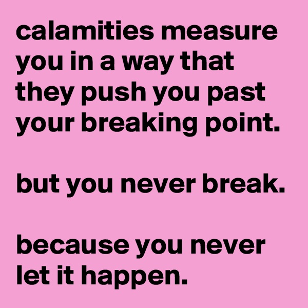 calamities measure you in a way that they push you past your breaking point.  but you never break.  because you never let it happen.