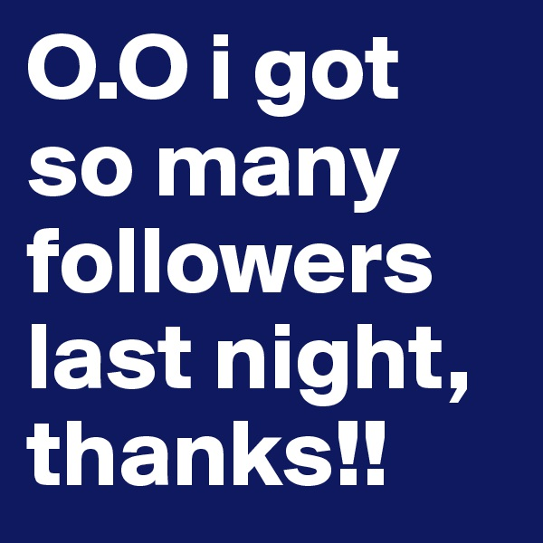 O.O i got so many followers last night, thanks!!