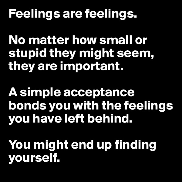 Feelings are feelings.   No matter how small or stupid they might seem, they are important.   A simple acceptance bonds you with the feelings you have left behind.   You might end up finding yourself.