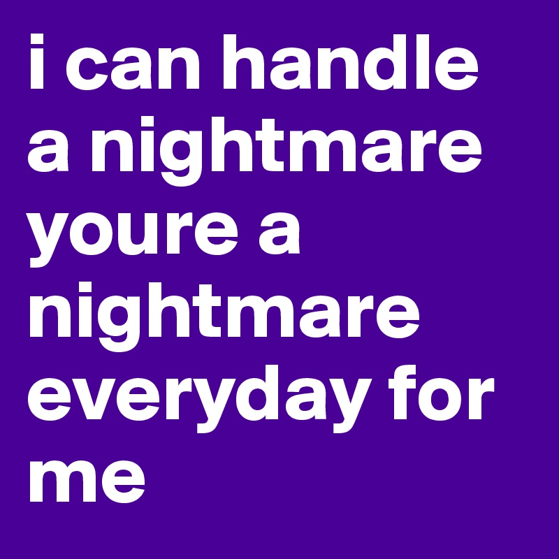 i can handle a nightmare youre a nightmare everyday for me