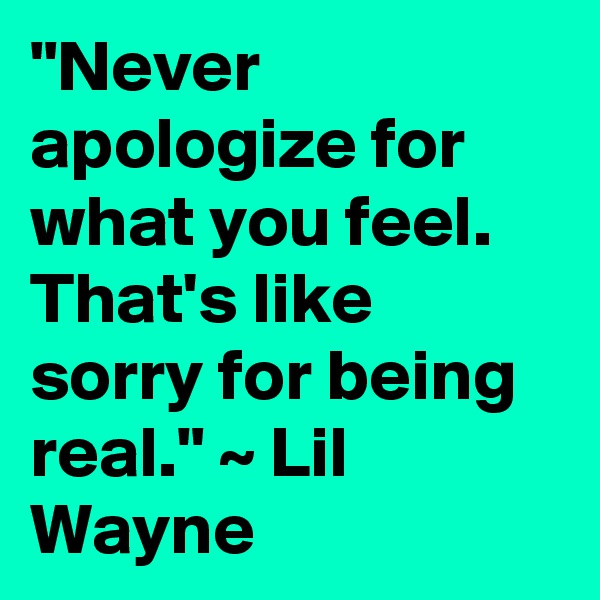 """Never apologize for what you feel. That's like sorry for being real."" ~ Lil Wayne"