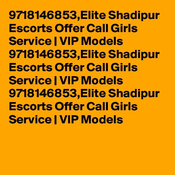 9718146853,Elite Shadipur Escorts Offer Call Girls Service   VIP Models  9718146853,Elite Shadipur Escorts Offer Call Girls Service   VIP Models  9718146853,Elite Shadipur Escorts Offer Call Girls Service   VIP Models