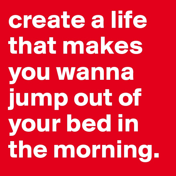 create a life that makes you wanna jump out of your bed in the morning.