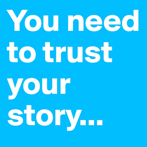 You need to trust your story...