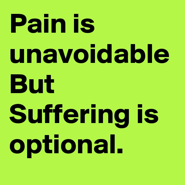 Pain is unavoidable But Suffering is optional.