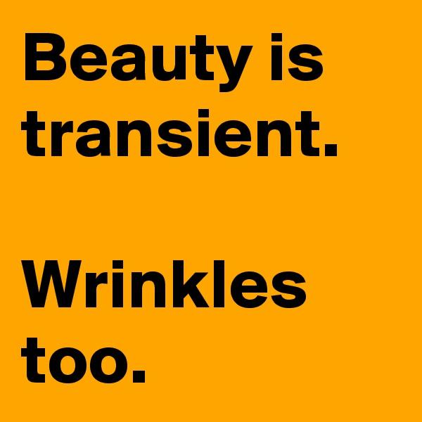 Beauty is transient.  Wrinkles too.