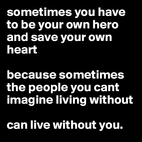 sometimes you have to be your own hero and save your own heart   because sometimes the people you cant imagine living without  can live without you.