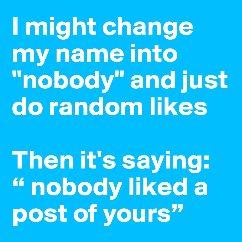 """I might change my name into """"nobody"""" and just do random likes  Then it's saying:"""" nobody liked a post of yours"""""""