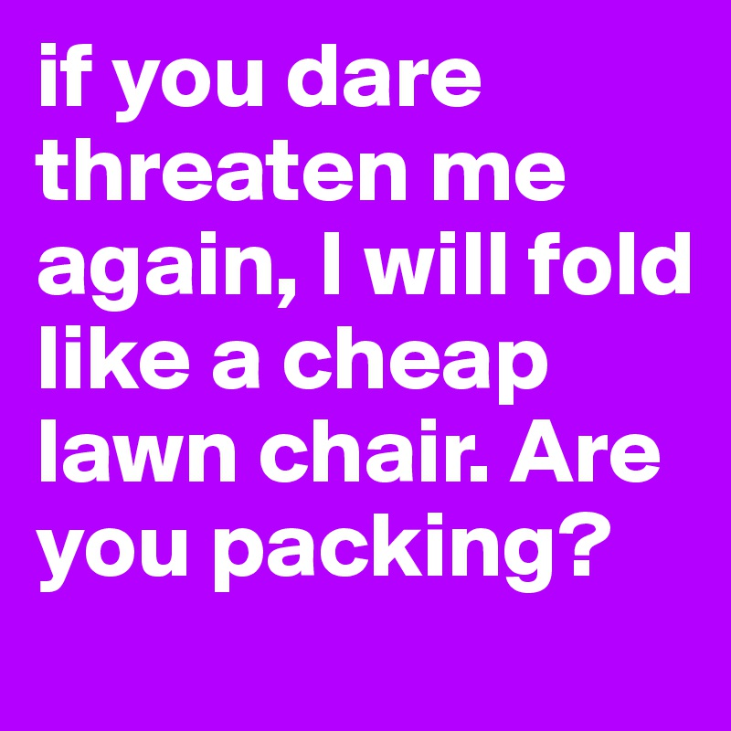 if you dare threaten me again, I will fold like a cheap lawn chair. Are you packing?