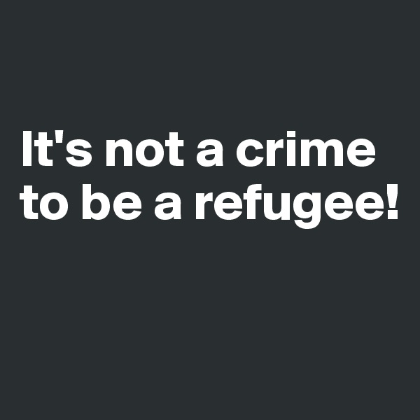 It's not a crime to be a refugee!