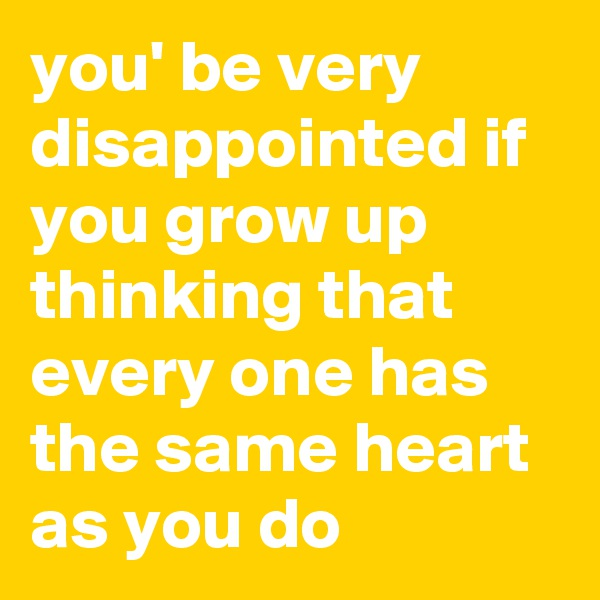 you' be very disappointed if you grow up thinking that every one has the same heart as you do