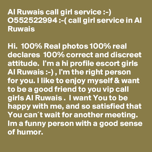 Al Ruwais call girl service :-) O552522994 :-( call girl service in Al Ruwais  Hi.  100% Real photos 100% real declares  100% correct and discreet attitude.  I'm a hi profile escort girls Al Ruwais :-) , I'm the right person for you. I like to enjoy myself & want to be a good friend to you vip call girls Al Ruwais .  I want You to be happy with me, and so satisfied that You can´t wait for another meeting. Im a funny person with a good sense of humor.