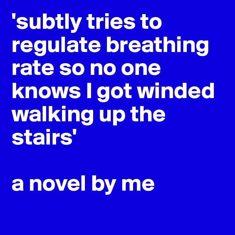 'subtly tries to regulate breathing rate so no one knows I got winded walking up the stairs'   a novel by me